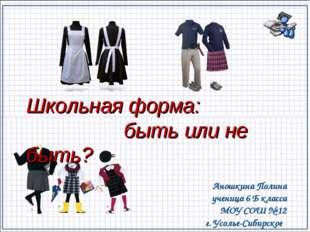 Школьная форма: быть или не быть? Аношкина Полина ученица 6 Б класса МОУ СОШ