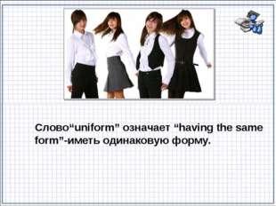 """Слово""""uniform"""" означает """"having the same form""""-иметь одинаковую форму."""