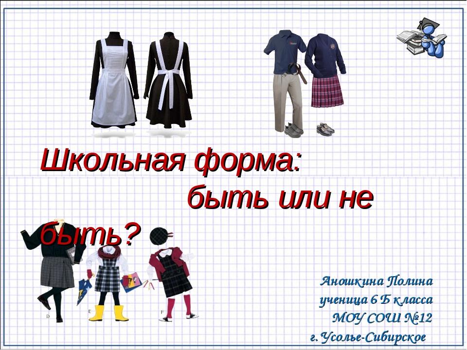 Школьная форма: быть или не быть? Аношкина Полина ученица 6 Б класса МОУ СОШ...