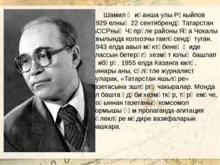 Шамил Җиһанша улы Рәкыйпов 1929 елның 22 сентябрендә Татарстан АССРның Чүпрә