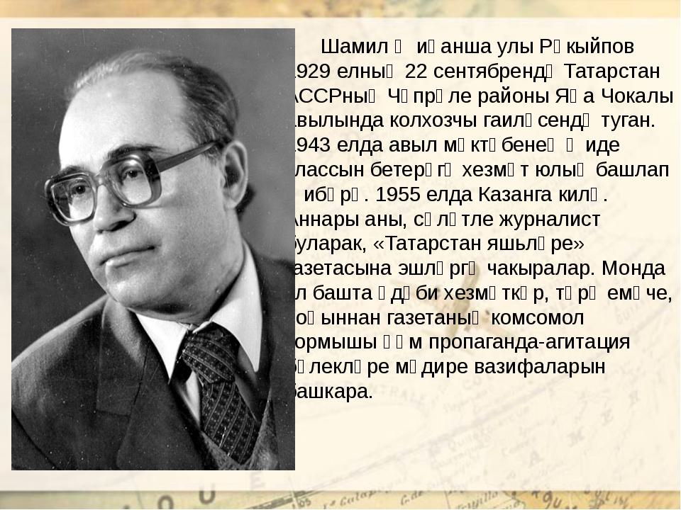 Шамил Җиһанша улы Рәкыйпов 1929 елның 22 сентябрендә Татарстан АССРның Чүпрә...