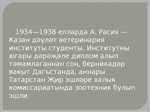 1934—1938 елларда А. Расих — Казан дәүләт ветеринария институты студенты. Ин