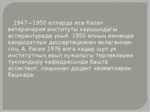 1947—1950 елларда исә Казан ветеринария институты каршындагы аспирантурада у