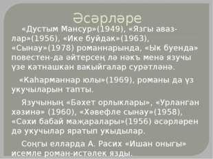 Әсәрләре «Дустым Мансур»(1949), «Язгы авазлар»(1956), «Ике буйдак»(1963), «С
