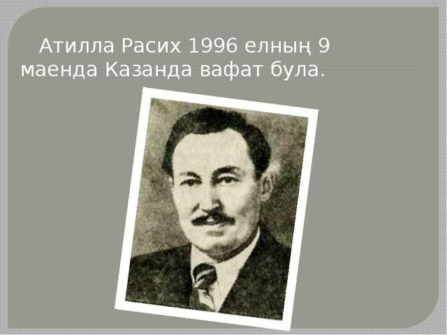 Атилла Расих 1996 елның 9 маенда Казанда вафат була.