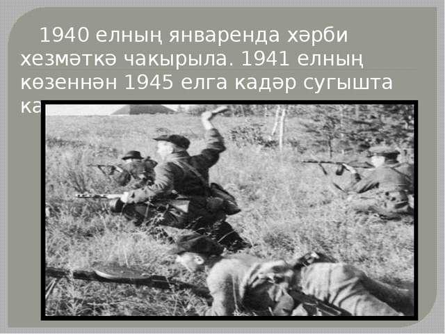 1940 елның январенда хәрби хезмәткә чакырыла. 1941 елның көзеннән 1945 елга...