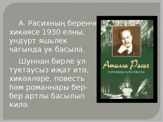 А. Расихның беренче хикәясе 1930 елны, ундүрт яшьлек чагында ук басыла. Шунн...