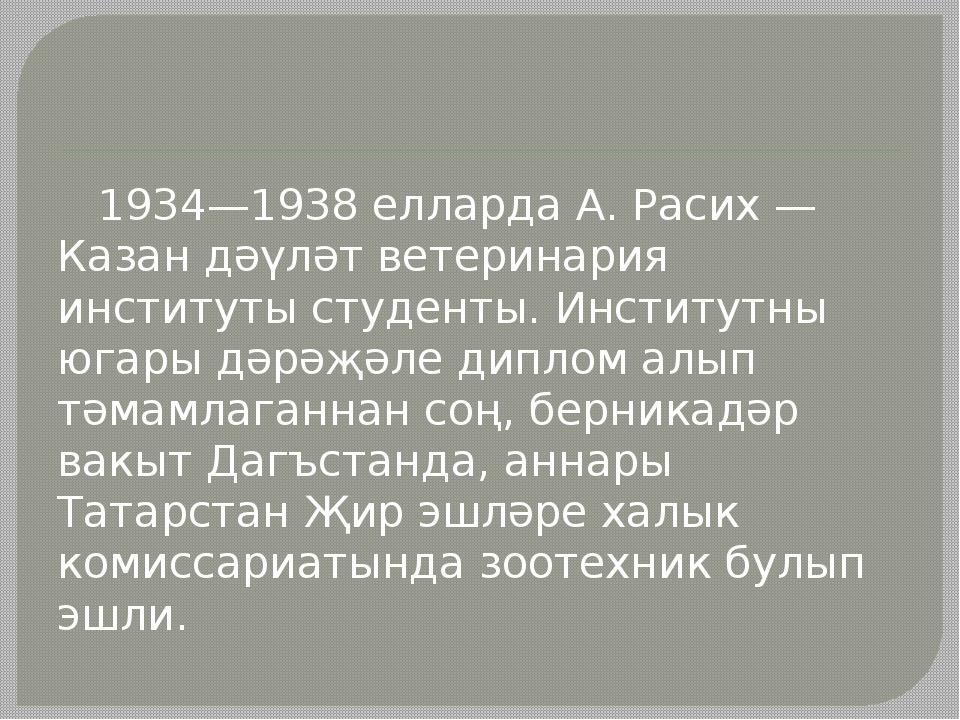 1934—1938 елларда А. Расих — Казан дәүләт ветеринария институты студенты. Ин...
