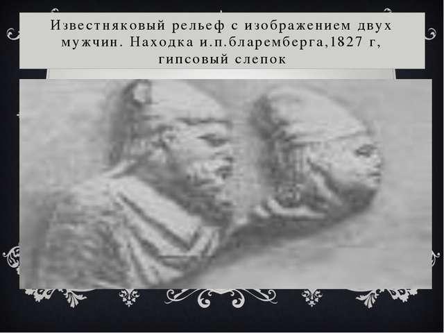 Известняковый рельеф с изображением двух мужчин. Находка и.п.бларемберга,1827...