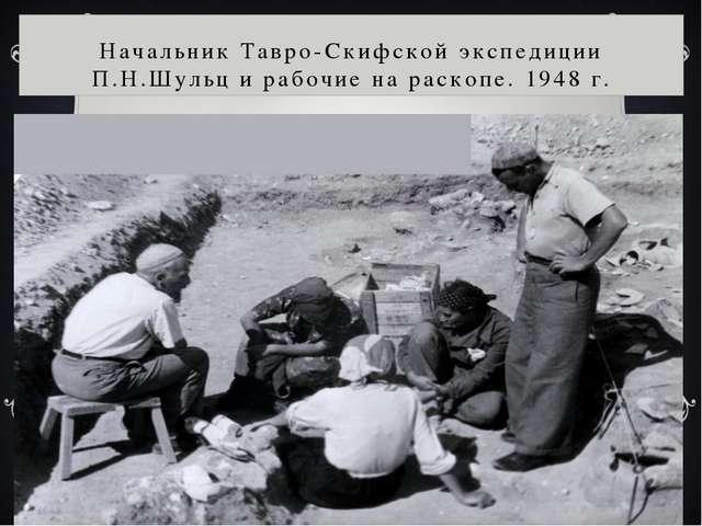Начальник Тавро-Скифской экспедиции П.Н.Шульц и рабочие на раскопе. 1948 г.