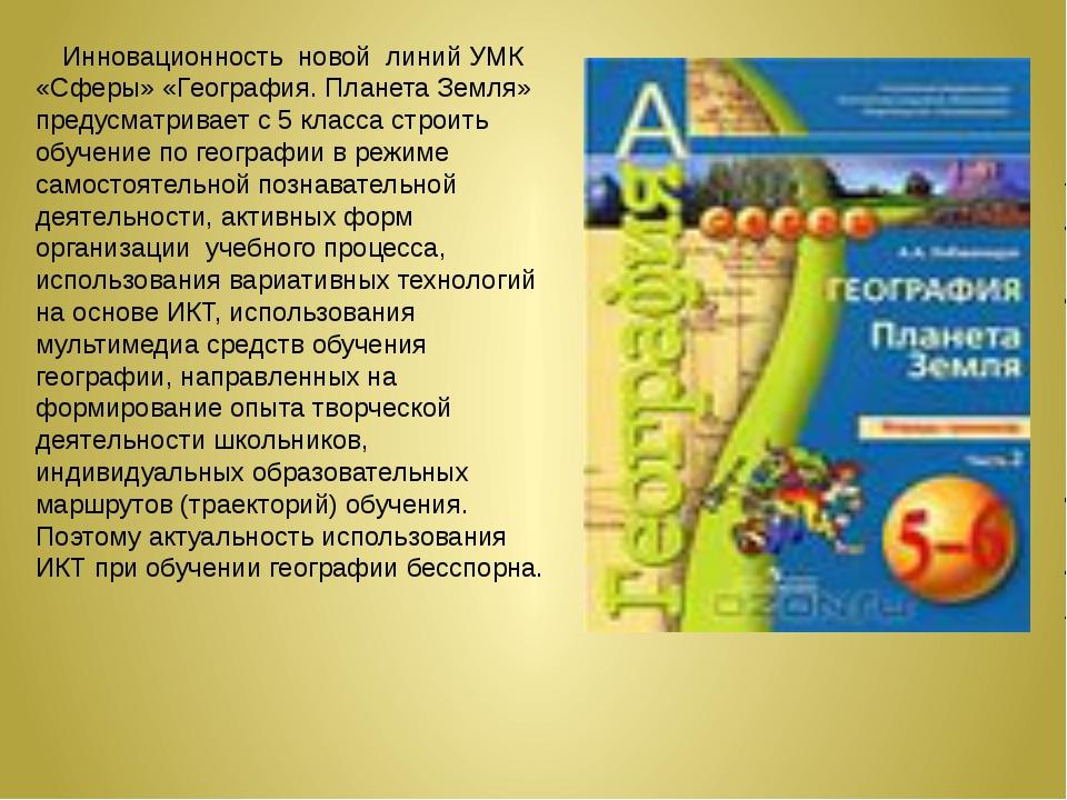 Инновационность новой линий УМК «Сферы» «География. Планета Земля» предусматр...
