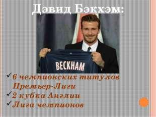 Дэвид Бэкхэм: 6 чемпионских титулов Премьер-Лиги 2 кубка Англии Лига чемпионов