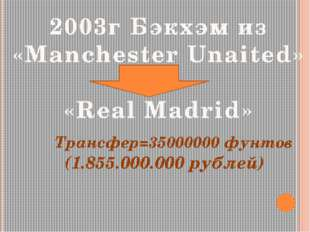 2003г Бэкхэм из «Manchester Unaited» «Real Madrid» Трансфер=35000000 фунтов (