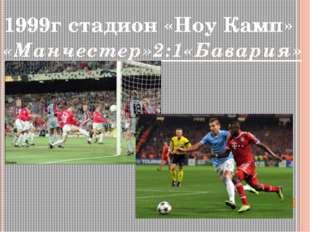 1999г стадион «Ноу Камп» «Манчестер»2:1«Бавария»