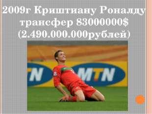 2009г Криштиану Роналду трансфер 83000000$ (2.490.000.000рублей)
