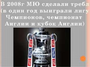 В 2008г МЮ сделали требл (в один год выиграли лигу Чемпионов, чемпионат Англи