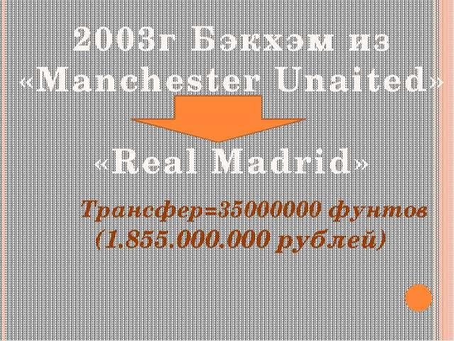 2003г Бэкхэм из «Manchester Unaited» «Real Madrid» Трансфер=35000000 фунтов (...