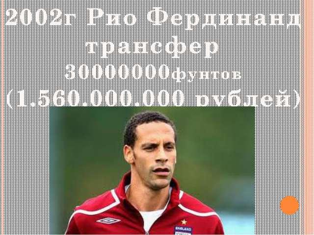2002г Рио Фердинанд трансфер 30000000фунтов (1.560.000.000 рублей)