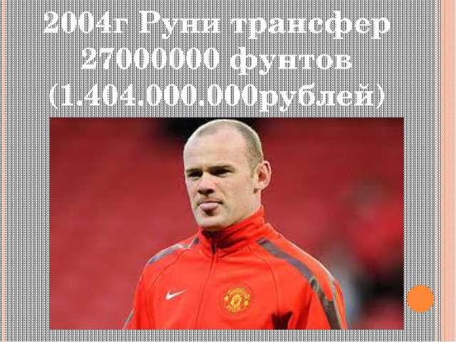 2004г Руни трансфер 27000000 фунтов (1.404.000.000рублей)