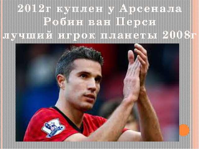 2012г куплен у Арсенала Робин ван Перси лучший игрок планеты 2008г