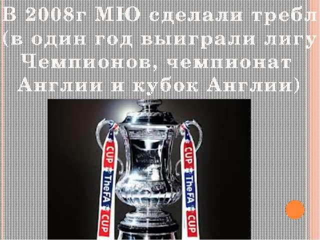 В 2008г МЮ сделали требл (в один год выиграли лигу Чемпионов, чемпионат Англи...