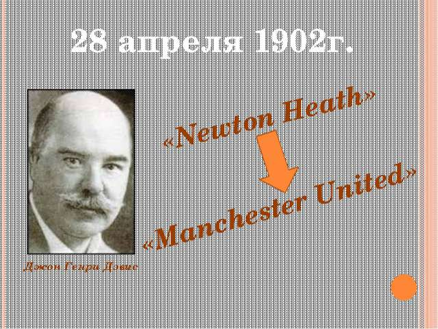 28 апреля 1902г. Джон Генри Дэвис «Newton Heath» «Manchester United»