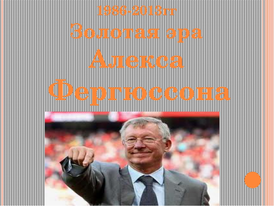 1986-2013гг Золотая эра Алекса Фергюссона