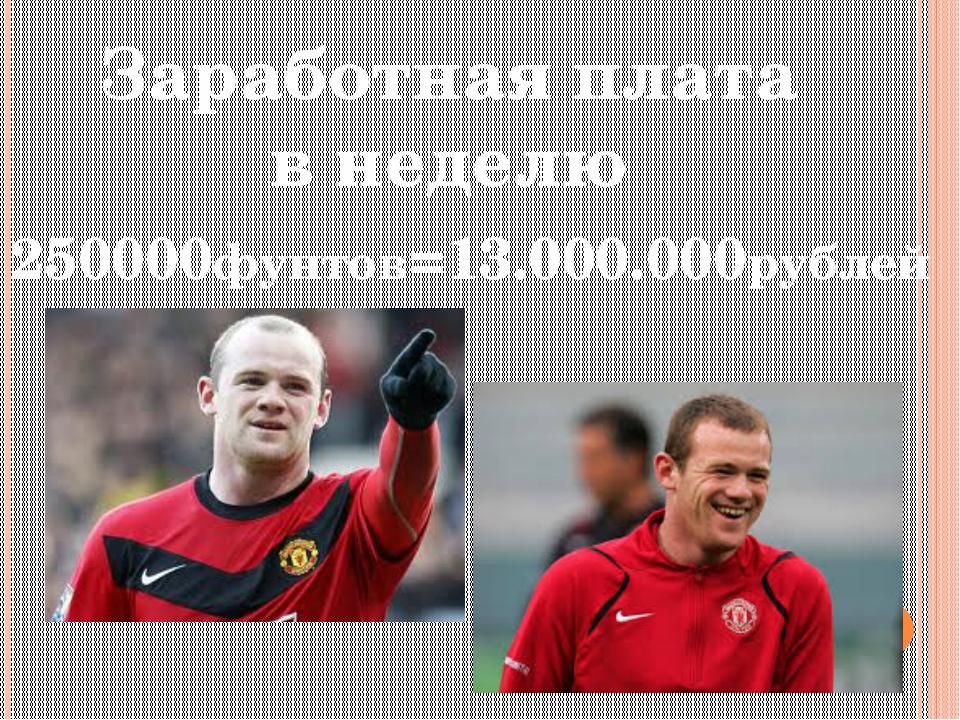 Заработная плата в неделю 250000фунтов=13.000.000рублей