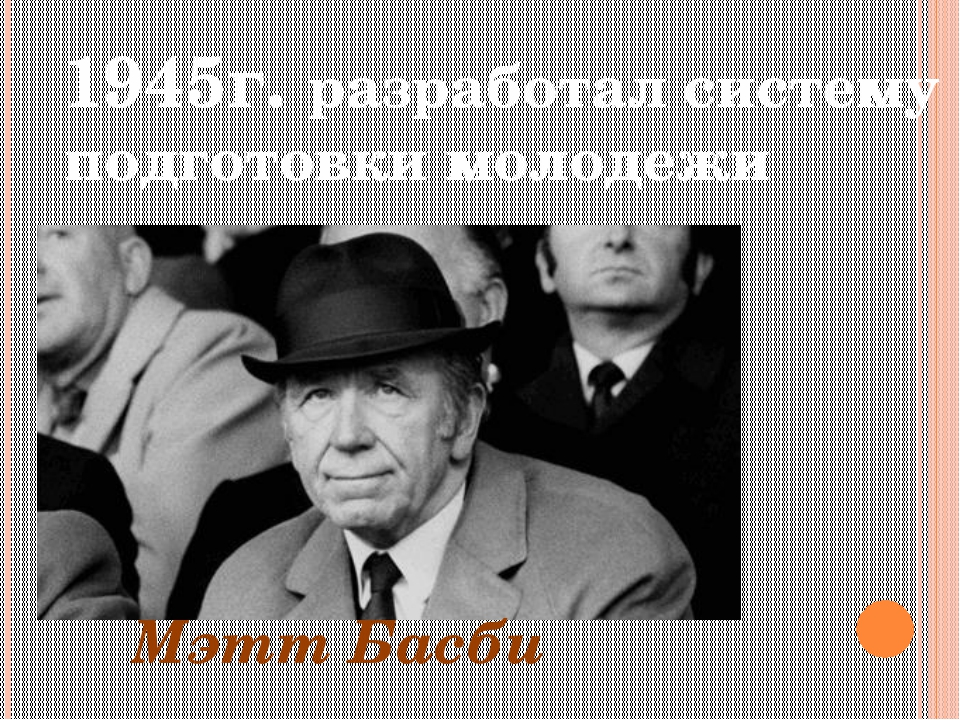 1945г. разработал систему подготовки молодежи Мэтт Басби