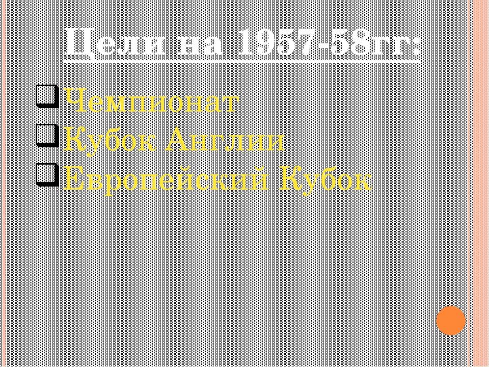 Цели на 1957-58гг: Чемпионат Кубок Англии Европейский Кубок
