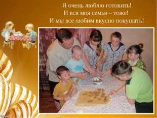 Я очень люблю готовить! И вся моя семья – тоже! И мы все любим вкусно покушать!