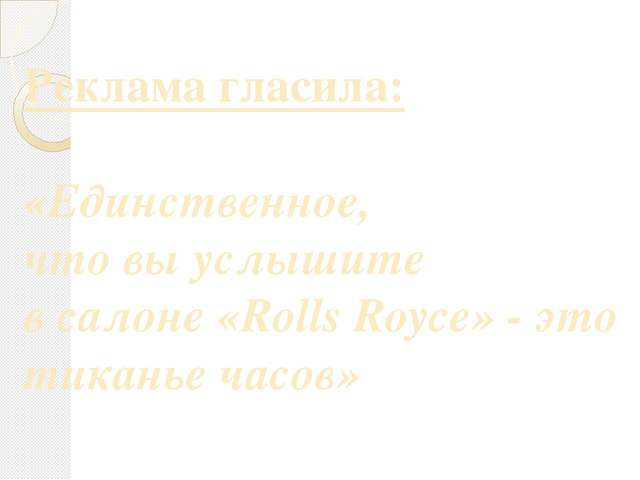 Реклама гласила: «Единственное, что вы услышите в салоне «Rolls Royce» - это...