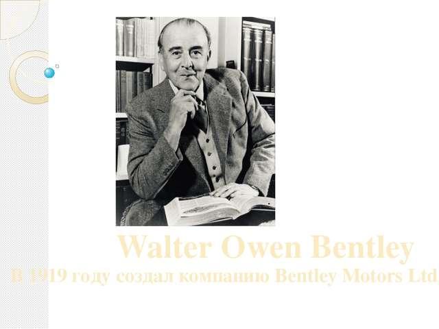 Walter Owen Bentley В 1919 году создал компанию Bentley Motors Ltd