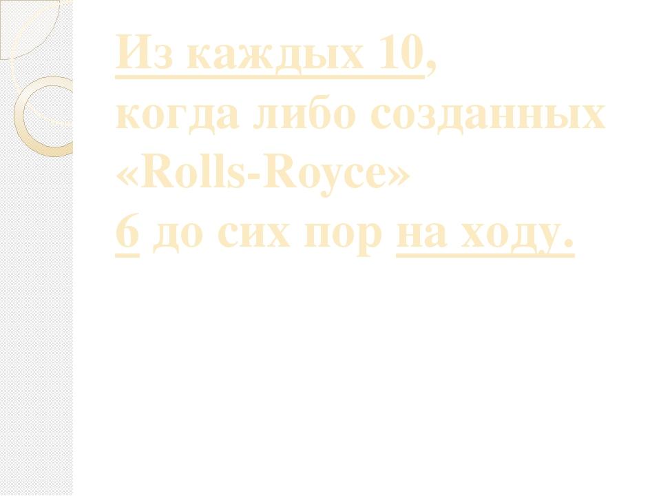 Из каждых 10, когда либо созданных «Rolls-Royce» 6 до сих пор на ходу.