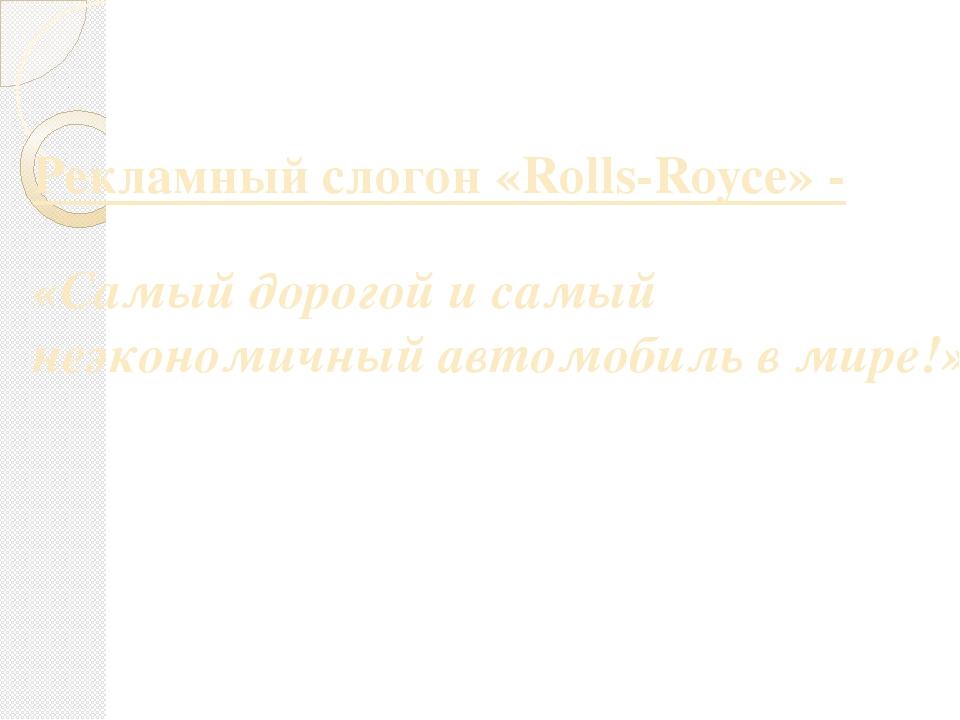 Рекламный слогон «Rolls-Royce» - «Самый дорогой и самый неэкономичный автомоб...