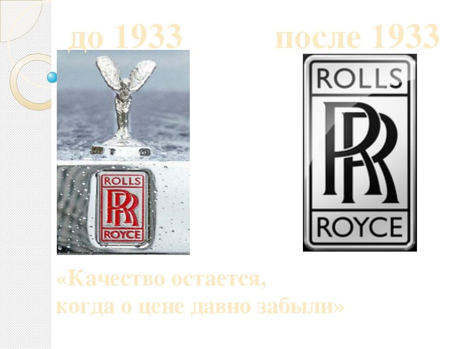 до 1933 после 1933 «Качество остается, когда о цене давно забыли»