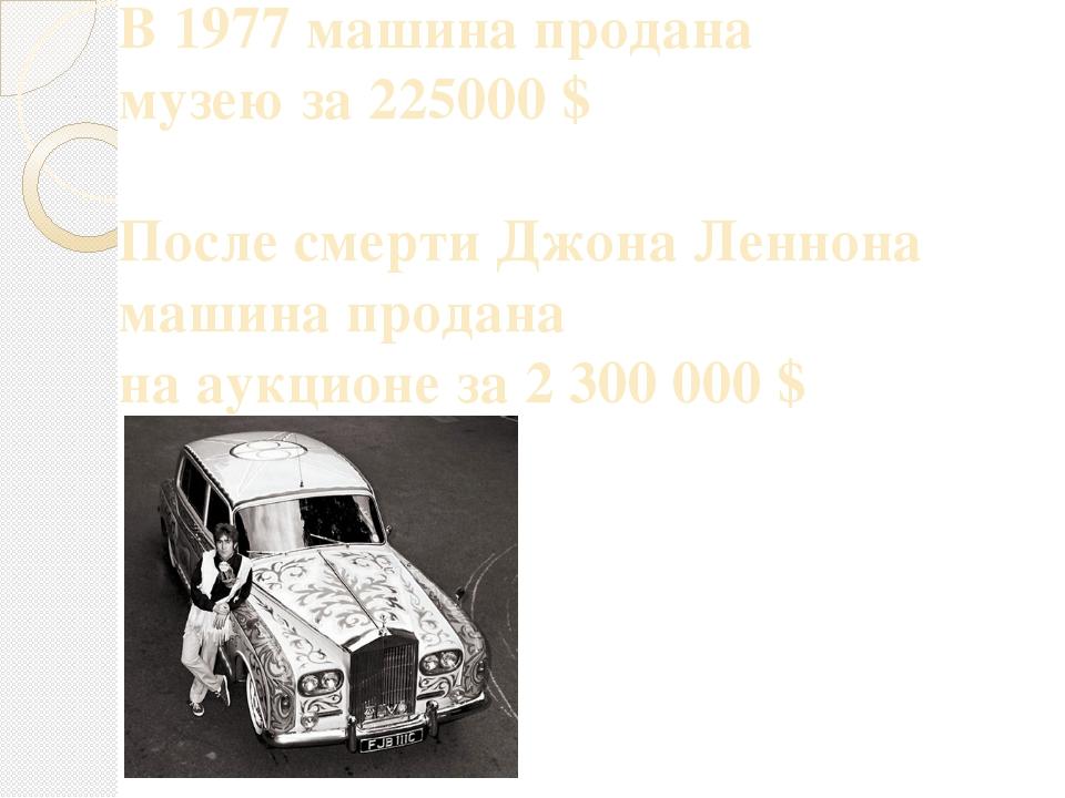 В 1977 машина продана музею за 225000 $ После смерти Джона Леннона машина про...