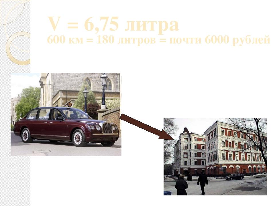 V = 6,75 литра 600 км = 180 литров = почти 6000 рублей