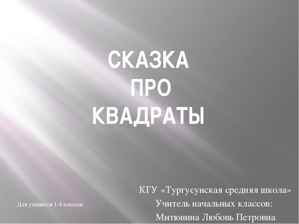 СКАЗКА ПРО КВАДРАТЫ КГУ «Тургусунская средняя школа» Учитель начальных классо...