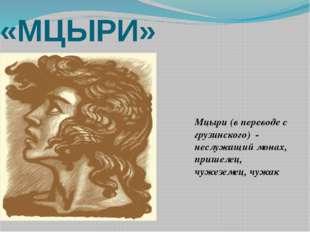 «МЦЫРИ» Мцыри (в переводе с грузинского) - неслужащий монах, пришелец, чужезе