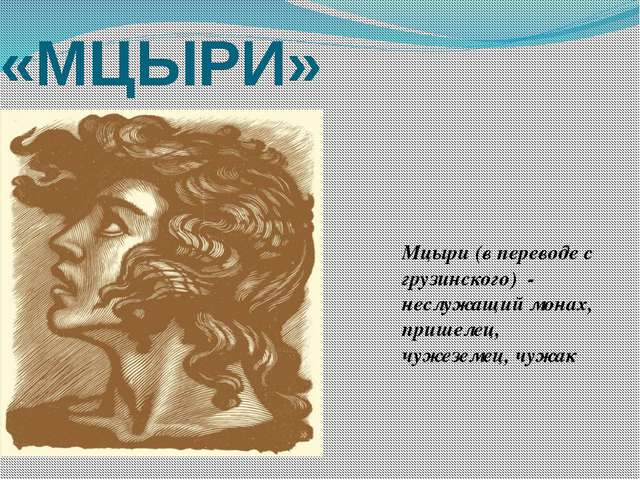 «МЦЫРИ» Мцыри (в переводе с грузинского) - неслужащий монах, пришелец, чужезе...