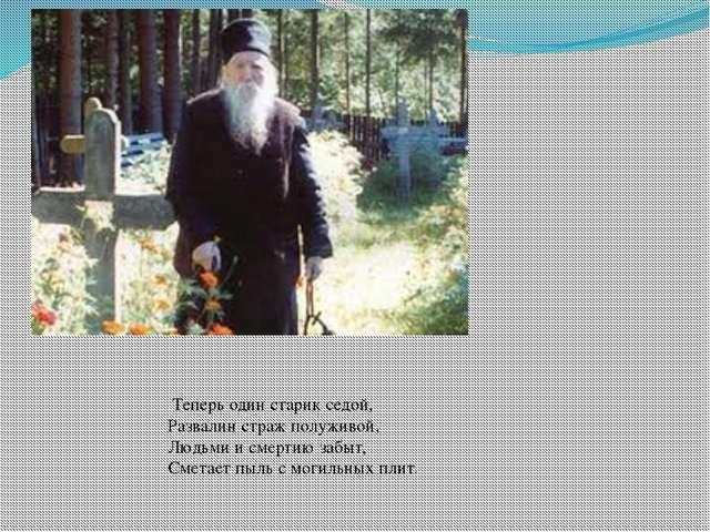 Теперь один старик седой, Развалин страж полуживой, Людьми и смертию забыт,...