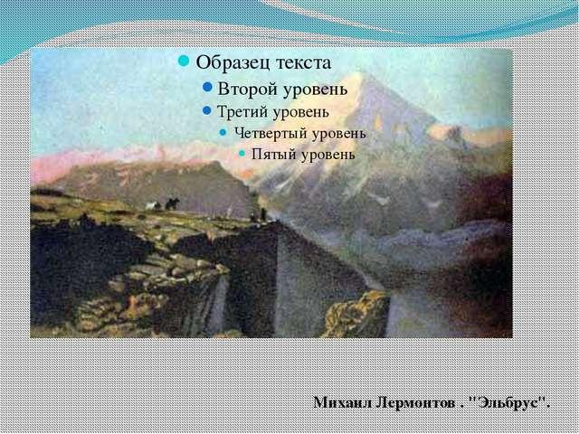 """Михаил Лермонтов . """"Эльбрус""""."""