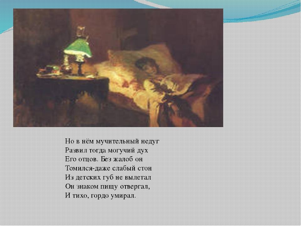 Но в нём мучительный недуг Развил тогда могучий дух Его отцов. Без жалоб он Т...