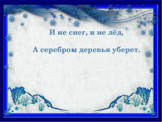И не снег, и не лёд, А серебром деревья уберет.