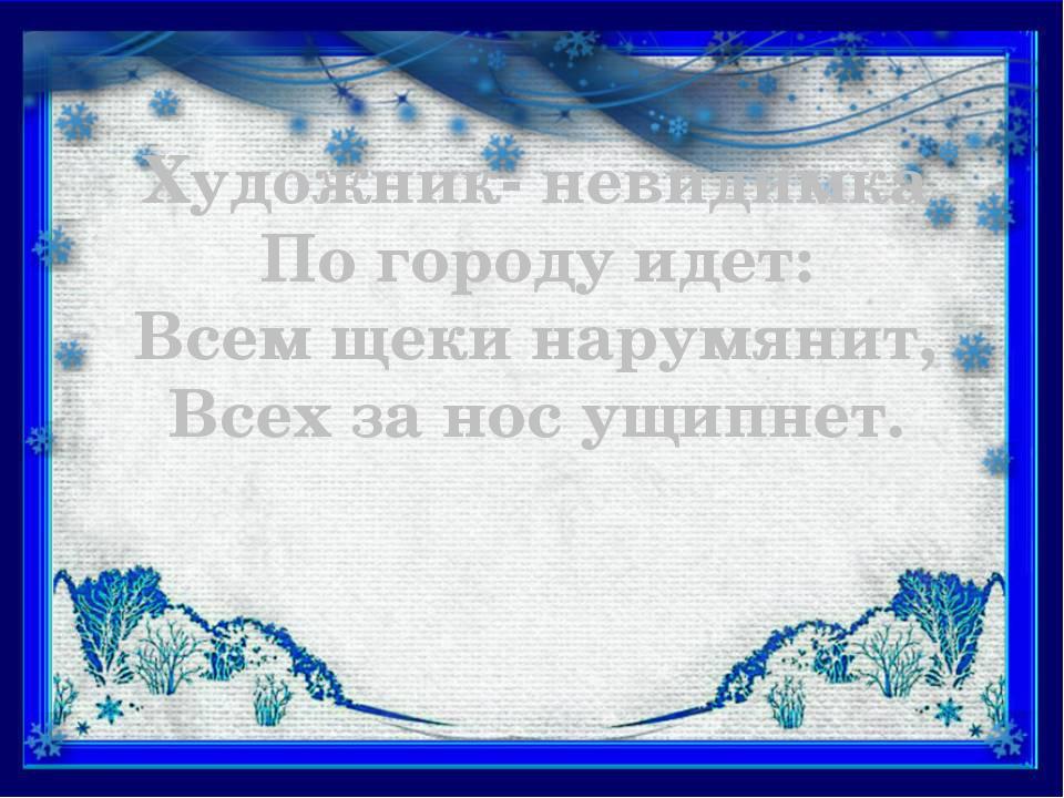 Художник- невидимка По городу идет: Всем щеки нарумянит, Всех за нос ущипнет.