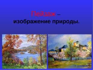 Пейзаж – изображение природы.