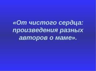 «От чистого сердца: произведения разных авторов о маме».