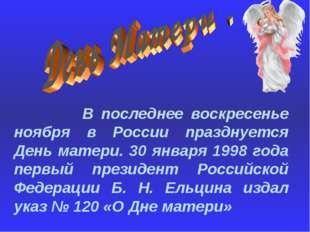 В последнее воскресенье ноября в России празднуется День матери. 30 января 1