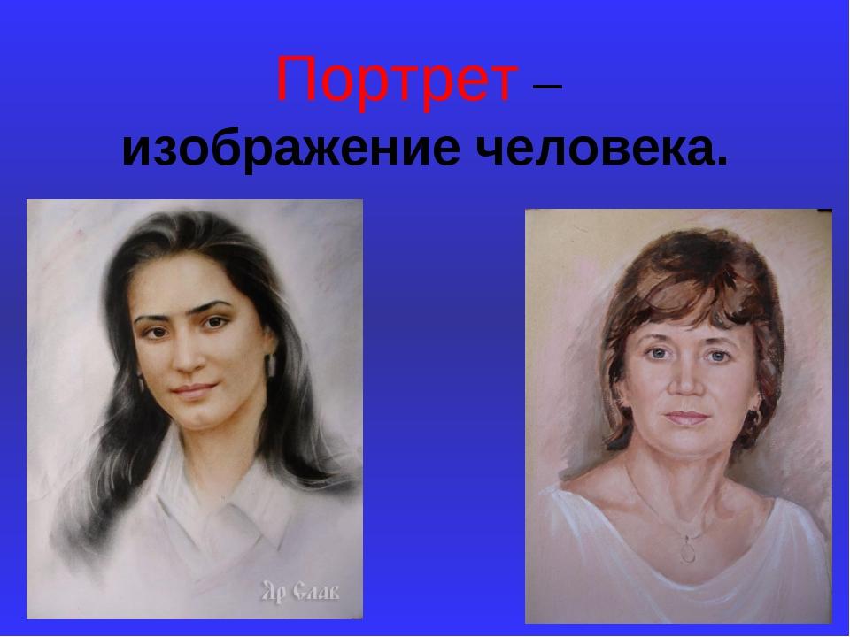Портрет – изображение человека.